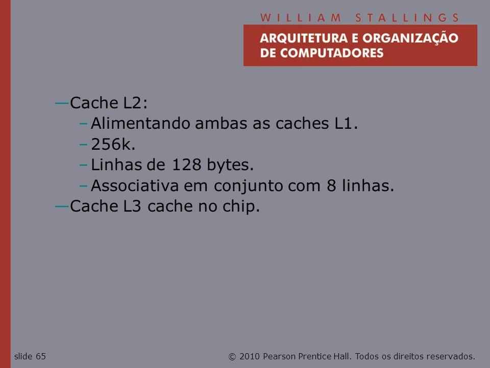 © 2010 Pearson Prentice Hall. Todos os direitos reservados.slide 65 Cache L2: –Alimentando ambas as caches L1. –256k. –Linhas de 128 bytes. –Associati