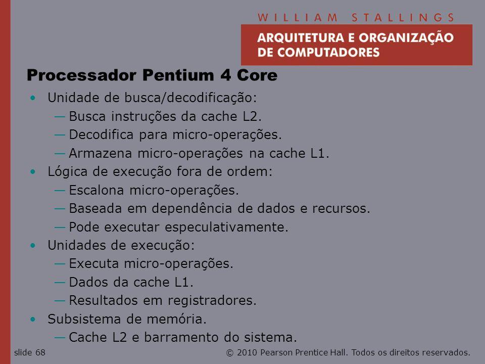 © 2010 Pearson Prentice Hall. Todos os direitos reservados.slide 68 Processador Pentium 4 Core Unidade de busca/decodificação: Busca instruções da cac