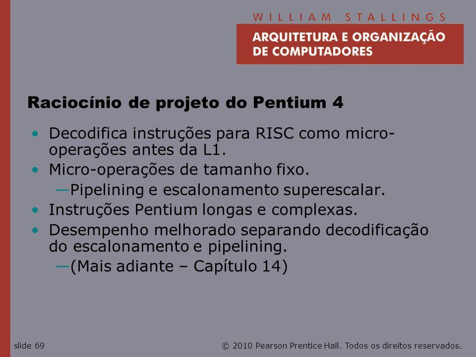 © 2010 Pearson Prentice Hall. Todos os direitos reservados.slide 69 Raciocínio de projeto do Pentium 4 Decodifica instruções para RISC como micro- ope