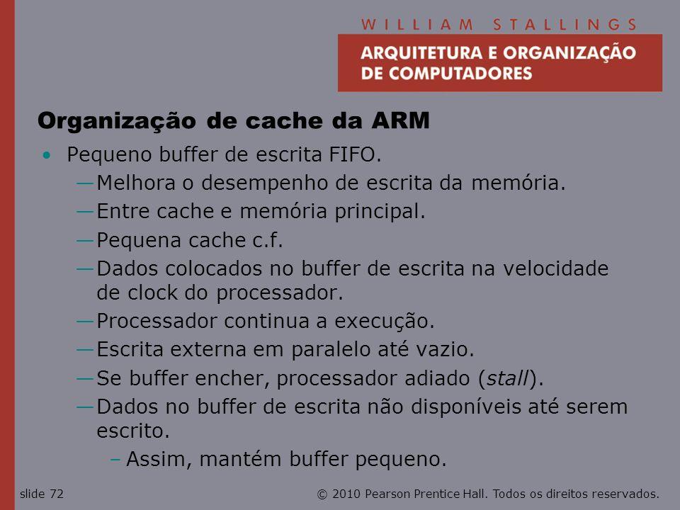 © 2010 Pearson Prentice Hall. Todos os direitos reservados.slide 72 Organização de cache da ARM Pequeno buffer de escrita FIFO. Melhora o desempenho d