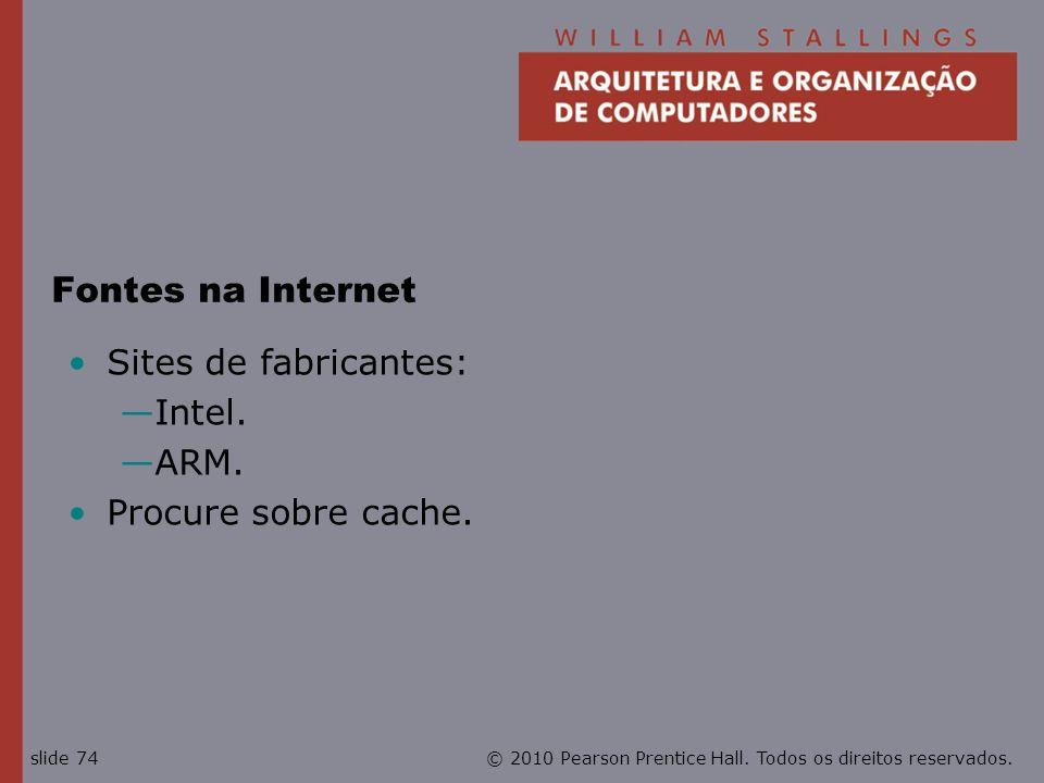 © 2010 Pearson Prentice Hall. Todos os direitos reservados.slide 74 Fontes na Internet Sites de fabricantes: Intel. ARM. Procure sobre cache.