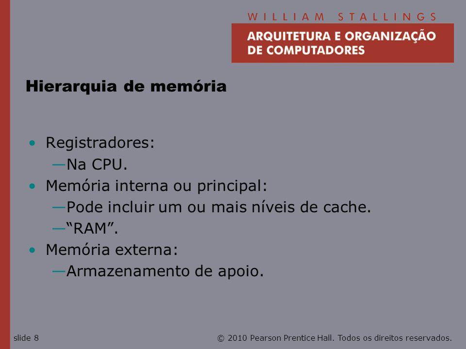 © 2010 Pearson Prentice Hall. Todos os direitos reservados.slide 8 Hierarquia de memória Registradores: Na CPU. Memória interna ou principal: Pode inc