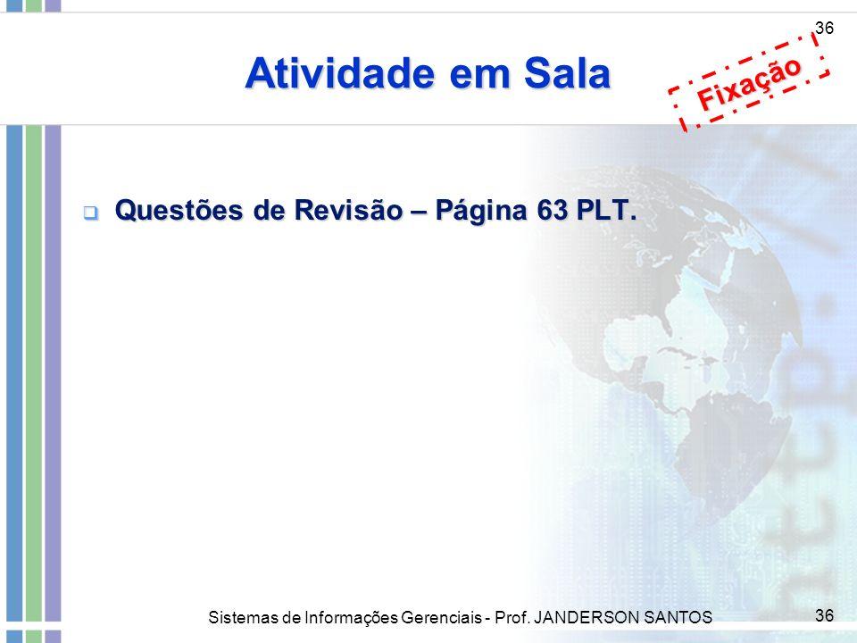 Sistemas de Informações Gerenciais - Prof. JANDERSON SANTOS 36 Atividade em Sala 36 Questões de Revisão – Página 63 PLT. Questões de Revisão – Página