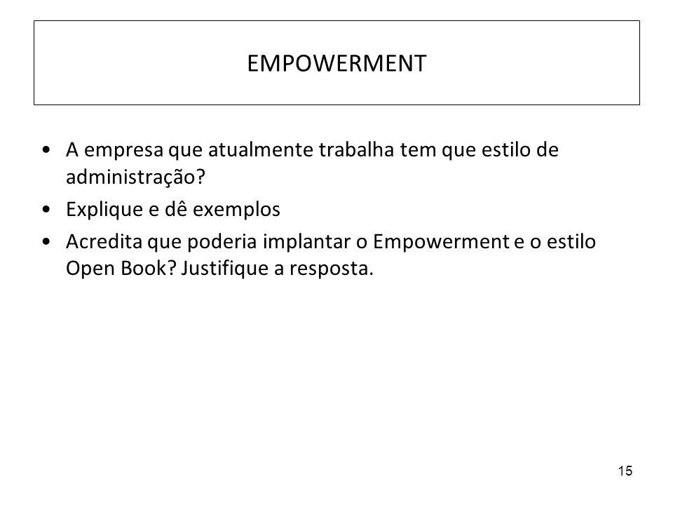 15 EMPOWERMENT A empresa que atualmente trabalha tem que estilo de administração? Explique e dê exemplos Acredita que poderia implantar o Empowerment