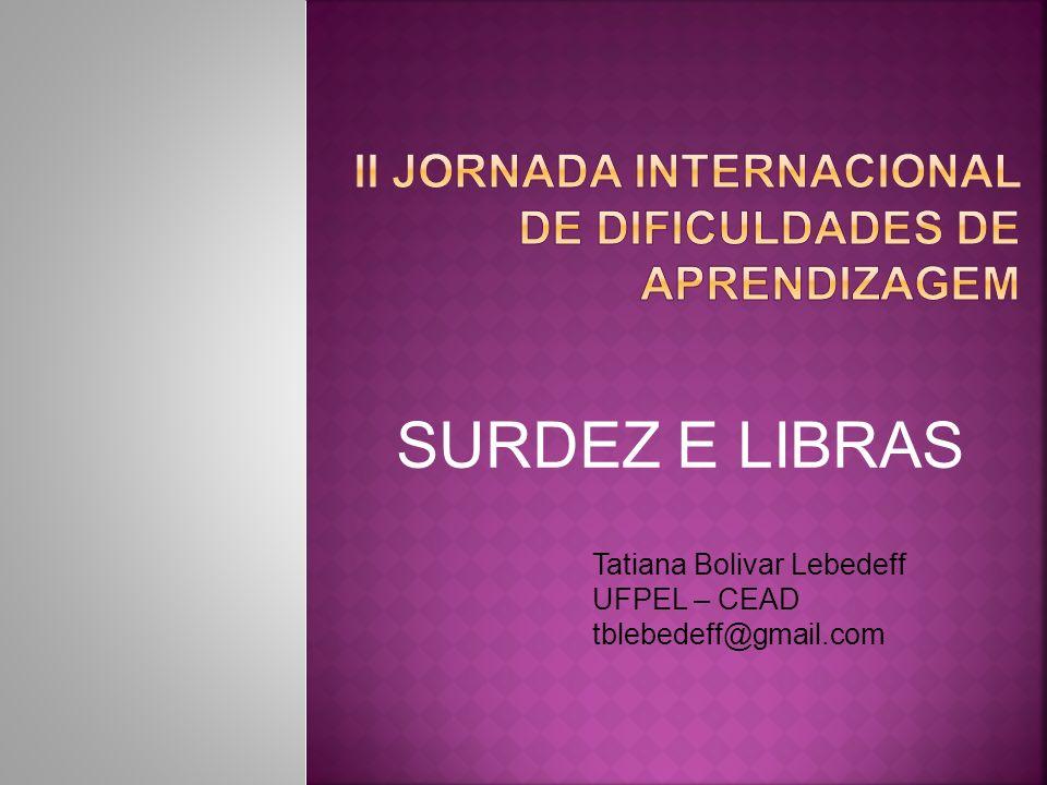 SURDEZ E LIBRAS Tatiana Bolivar Lebedeff UFPEL – CEAD tblebedeff@gmail.com