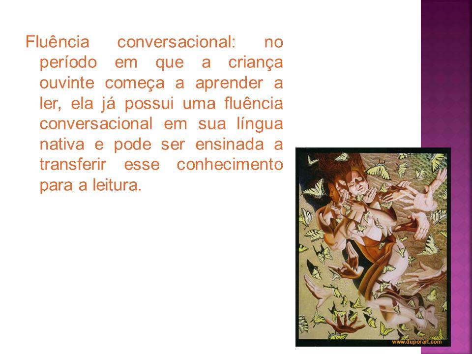 Fluência conversacional: no período em que a criança ouvinte começa a aprender a ler, ela já possui uma fluência conversacional em sua língua nativa e