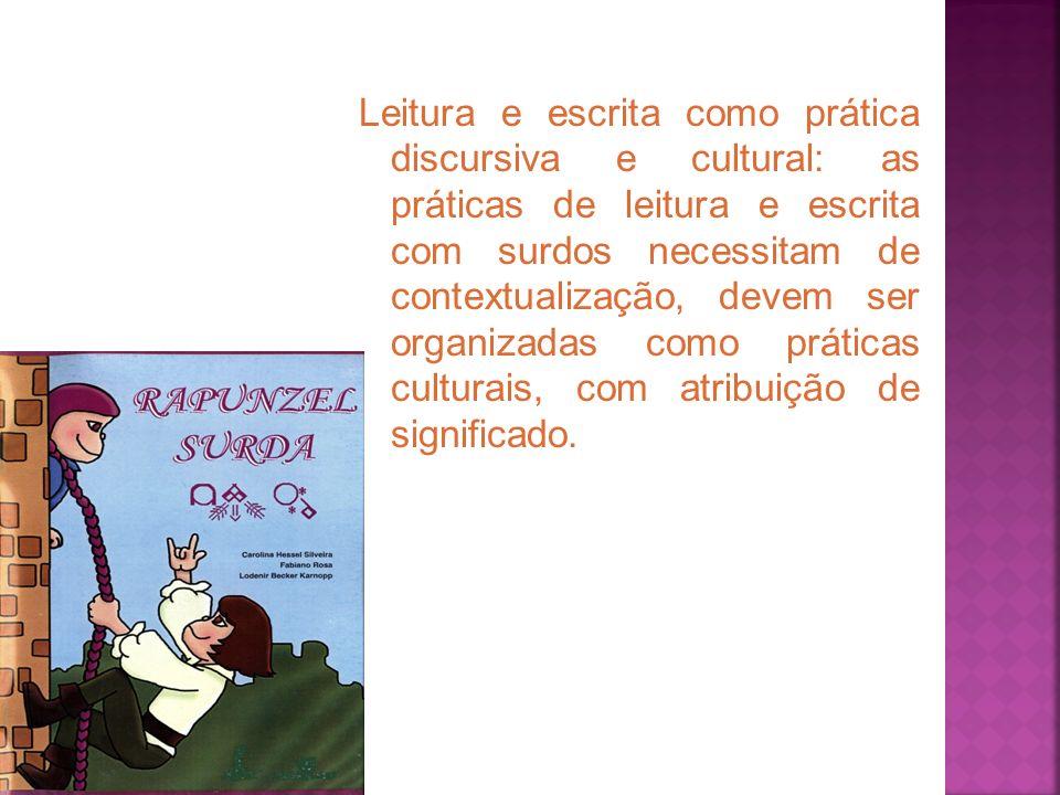 Leitura e escrita como prática discursiva e cultural: as práticas de leitura e escrita com surdos necessitam de contextualização, devem ser organizada