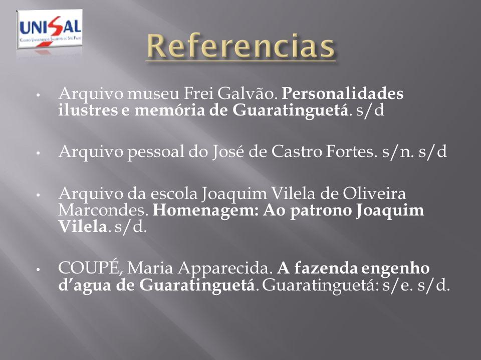 Arquivo museu Frei Galvão. Personalidades ilustres e memória de Guaratinguetá. s/d Arquivo pessoal do José de Castro Fortes. s/n. s/d Arquivo da escol