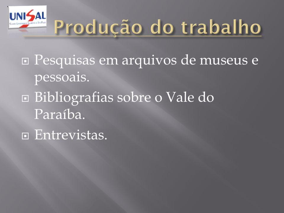 Pesquisas em arquivos de museus e pessoais. Bibliografias sobre o Vale do Paraíba. Entrevistas.