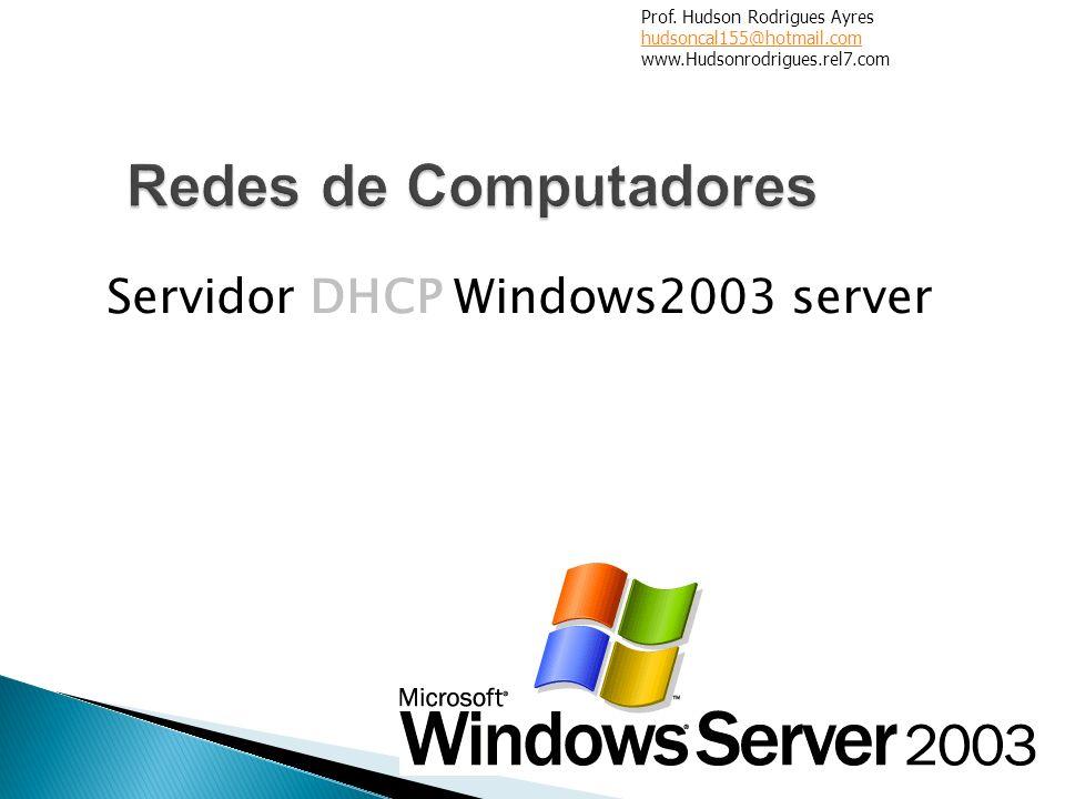 Servidor DHCP Windows2003 server Prof. Hudson Rodrigues Ayres hudsoncal155@hotmail.com www.Hudsonrodrigues.rel7.com