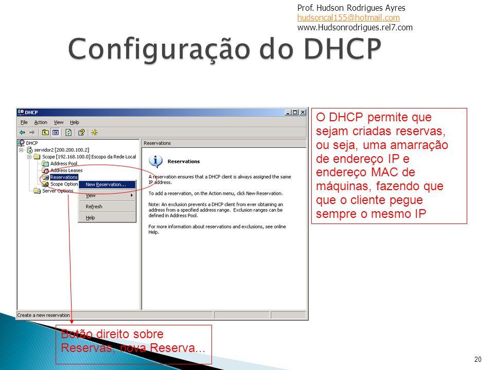 20 O DHCP permite que sejam criadas reservas, ou seja, uma amarração de endereço IP e endereço MAC de máquinas, fazendo que que o cliente pegue sempre