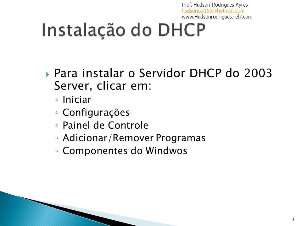 Para instalar o Servidor DHCP do 2003 Server, clicar em: Iniciar Configurações Painel de Controle Adicionar/Remover Programas Componentes do Windwos 4