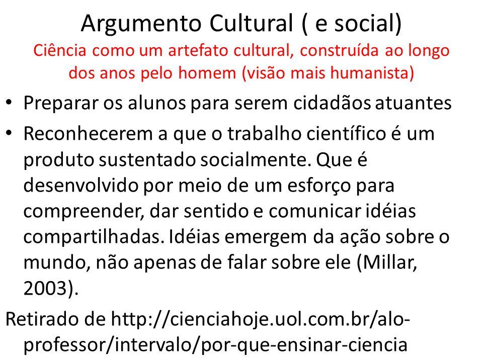 Argumento Cultural ( e social) Ciência como um artefato cultural, construída ao longo dos anos pelo homem (visão mais humanista) Preparar os alunos para serem cidadãos atuantes Reconhecerem a que o trabalho científico é um produto sustentado socialmente.