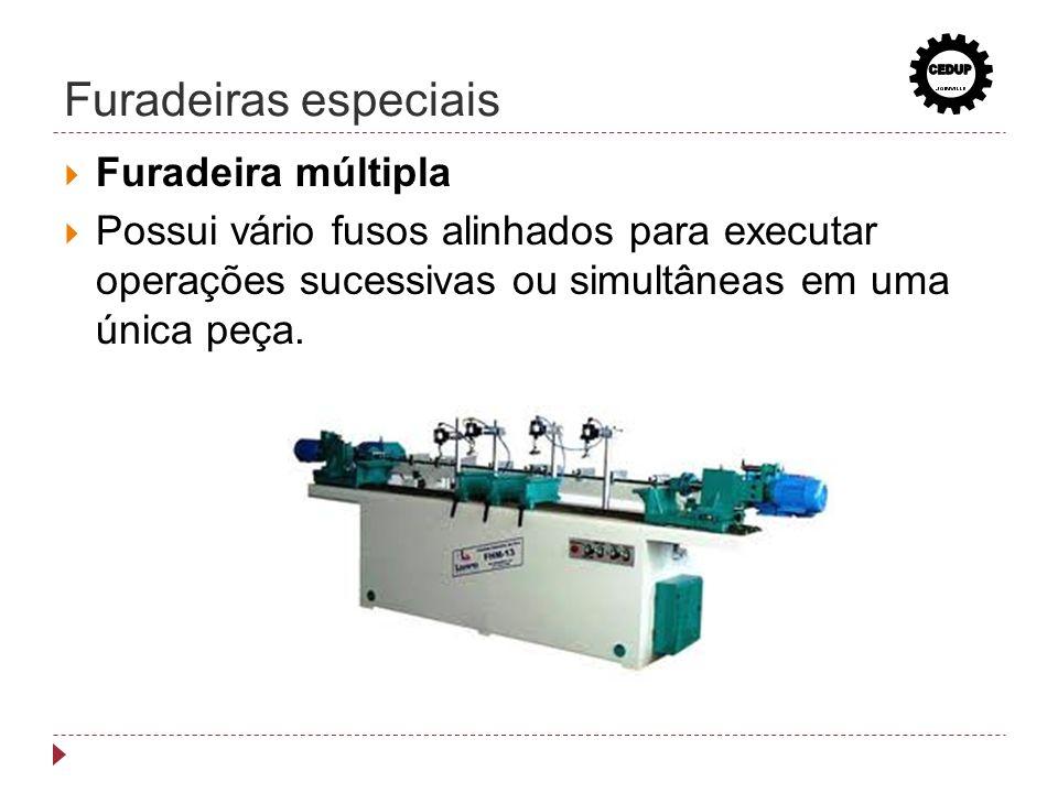 Furadeiras especiais Furadeira múltipla Possui vário fusos alinhados para executar operações sucessivas ou simultâneas em uma única peça.