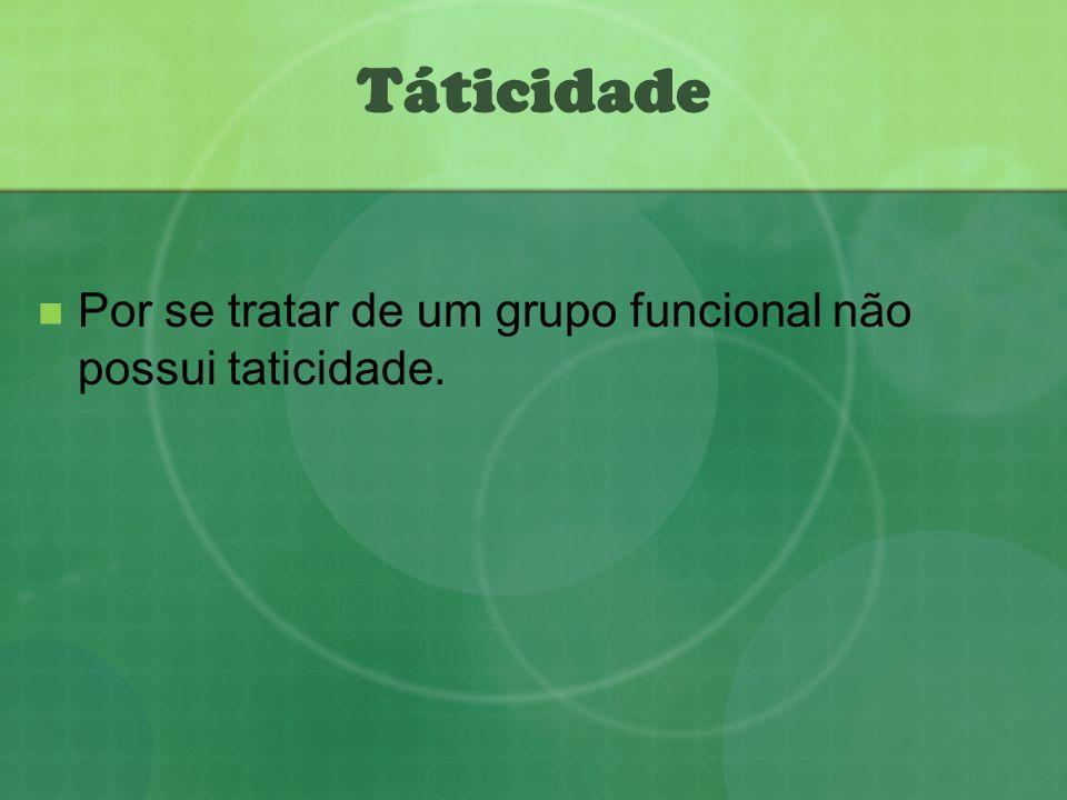 Táticidade Por se tratar de um grupo funcional não possui taticidade.