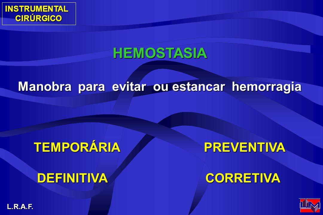 INSTRUMENTALCIRÚRGICO L.R.A.F. HEMOSTASIA Manobra para evitar ou estancar hemorragia TEMPORÁRIA PREVENTIVA DEFINITIVA CORRETIVA DEFINITIVA CORRETIVA