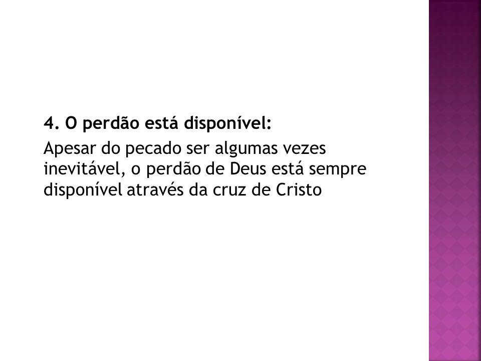 4. O perdão está disponível: Apesar do pecado ser algumas vezes inevitável, o perdão de Deus está sempre disponível através da cruz de Cristo
