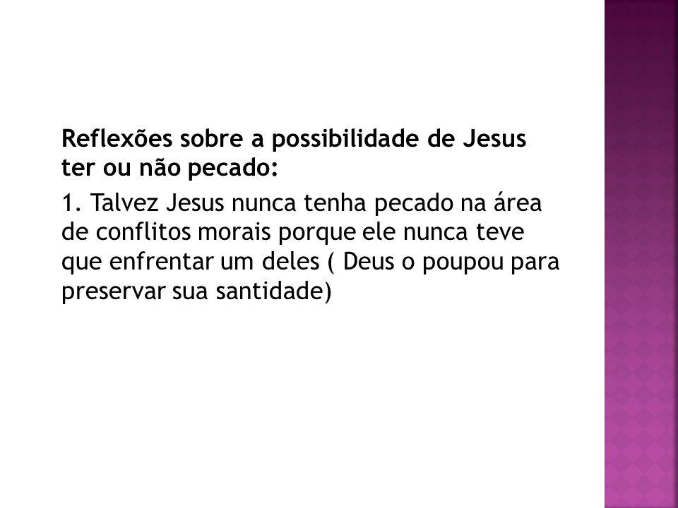 Reflexões sobre a possibilidade de Jesus ter ou não pecado: 1. Talvez Jesus nunca tenha pecado na área de conflitos morais porque ele nunca teve que e