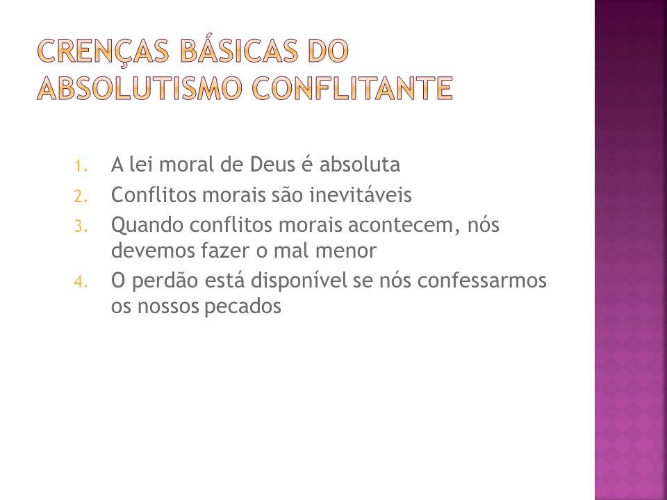 1. A lei moral de Deus é absoluta 2. Conflitos morais são inevitáveis 3. Quando conflitos morais acontecem, nós devemos fazer o mal menor 4. O perdão