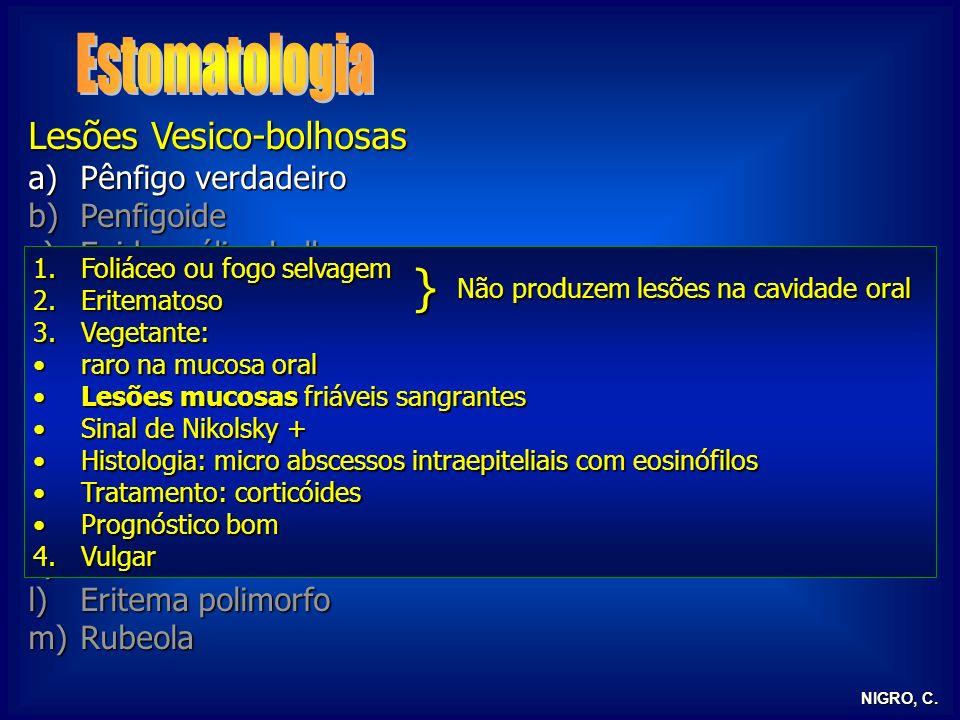 NIGRO, C. Lesões Vesico-bolhosas a)Pênfigo verdadeiro b)Penfigoide c)Epidermólise bolhosa d)Líquen plano e)Dermatite herpetiforme f)Herpes simples g)H