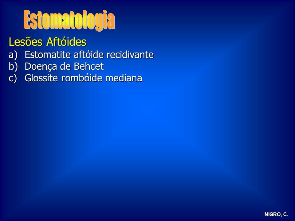 NIGRO, C. Lesões Aftóides a)Estomatite aftóide recidivante b)Doença de Behcet c)Glossite rombóide mediana