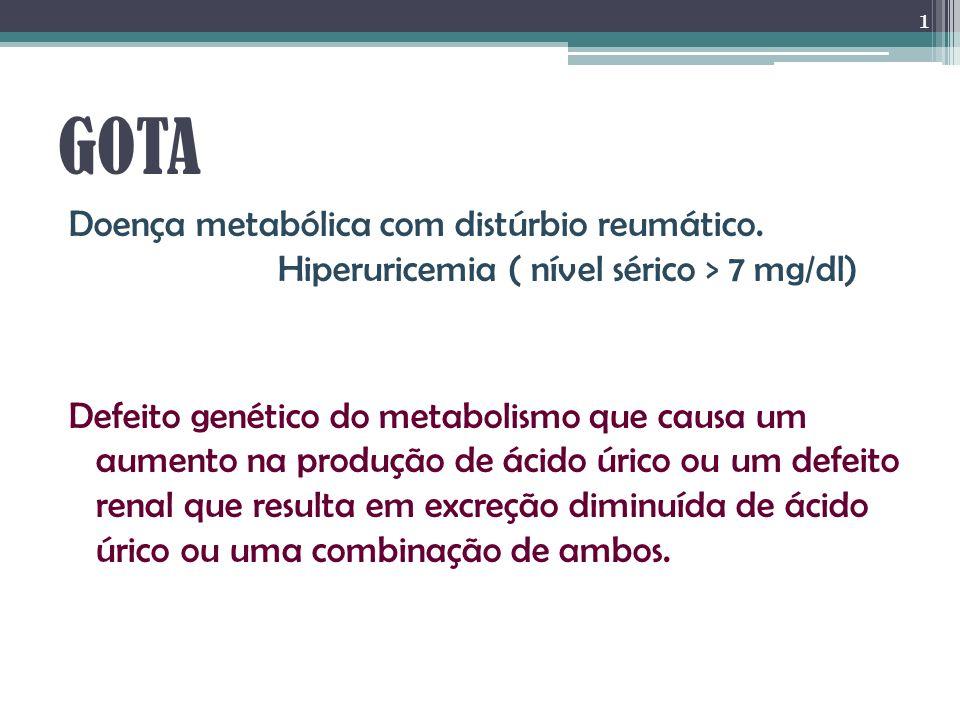 GOTA Doença metabólica com distúrbio reumático. Hiperuricemia ( nível sérico > 7 mg/dl) Defeito genético do metabolismo que causa um aumento na produç