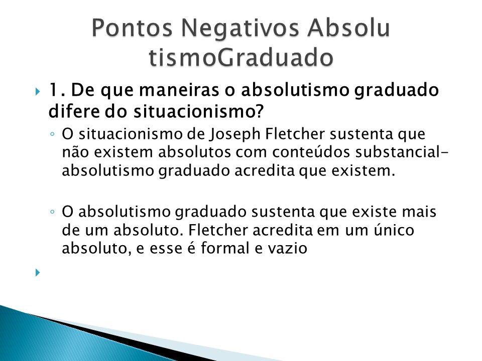 1. De que maneiras o absolutismo graduado difere do situacionismo? O situacionismo de Joseph Fletcher sustenta que não existem absolutos com conteúdos