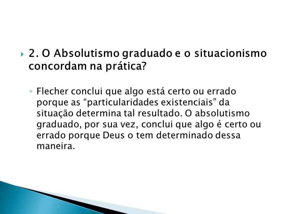 2. O Absolutismo graduado e o situacionismo concordam na prática? Flecher conclui que algo está certo ou errado porque as particularidades existenciai