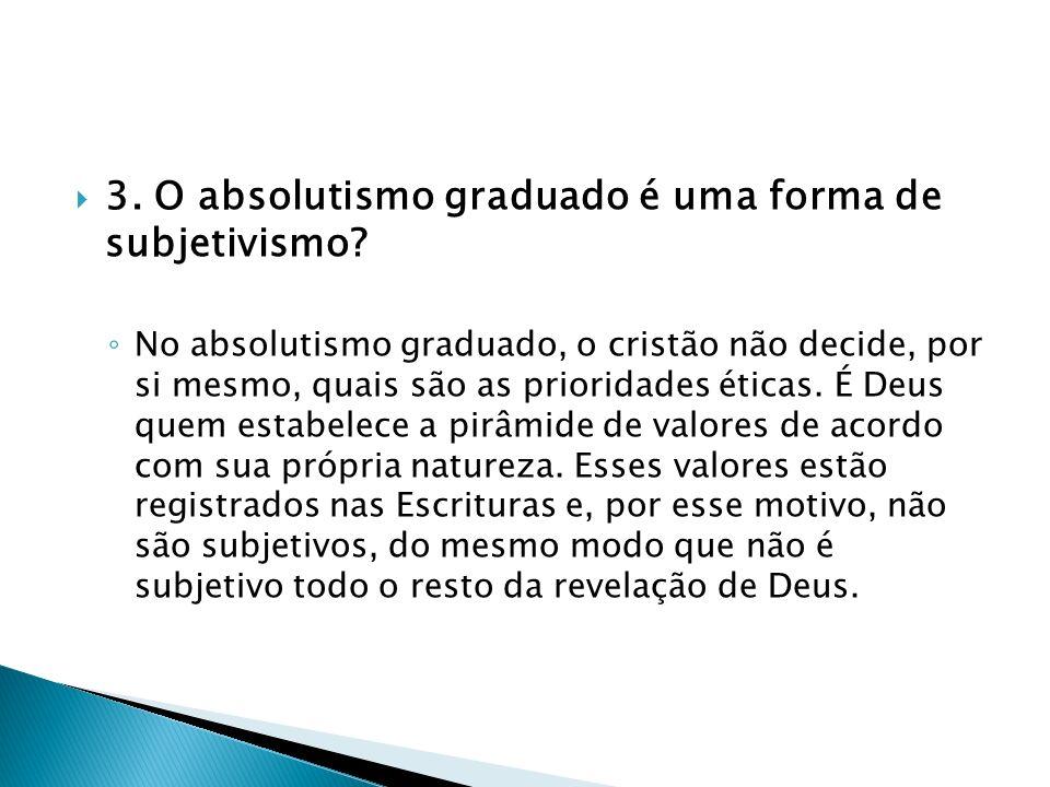 3. O absolutismo graduado é uma forma de subjetivismo? No absolutismo graduado, o cristão não decide, por si mesmo, quais são as prioridades éticas. É