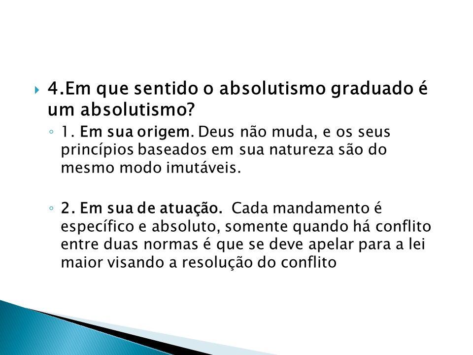 4.Em que sentido o absolutismo graduado é um absolutismo? 1. Em sua origem. Deus não muda, e os seus princípios baseados em sua natureza são do mesmo