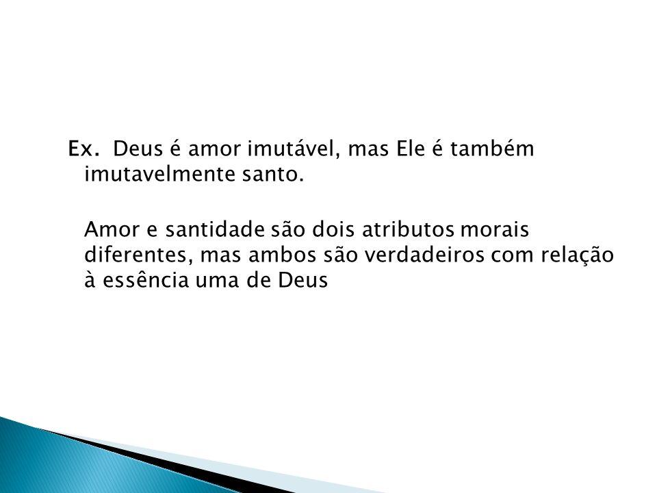Ex. Deus é amor imutável, mas Ele é também imutavelmente santo. Amor e santidade são dois atributos morais diferentes, mas ambos são verdadeiros com r