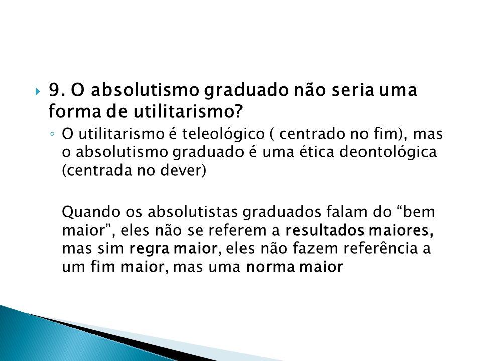9. O absolutismo graduado não seria uma forma de utilitarismo? O utilitarismo é teleológico ( centrado no fim), mas o absolutismo graduado é uma ética