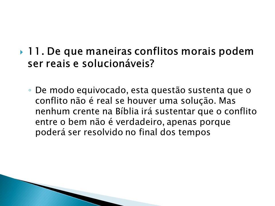 11. De que maneiras conflitos morais podem ser reais e solucionáveis? De modo equivocado, esta questão sustenta que o conflito não é real se houver um