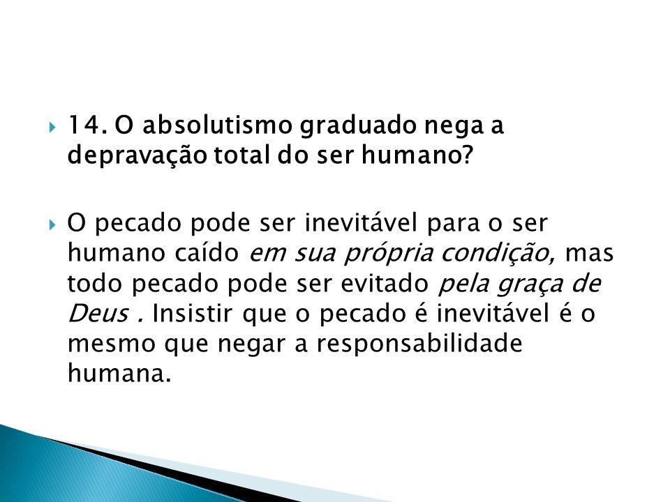 14. O absolutismo graduado nega a depravação total do ser humano? O pecado pode ser inevitável para o ser humano caído em sua própria condição, mas to