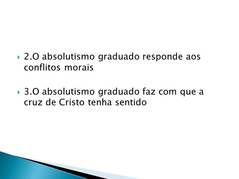 2.O absolutismo graduado responde aos conflitos morais 3.O absolutismo graduado faz com que a cruz de Cristo tenha sentido