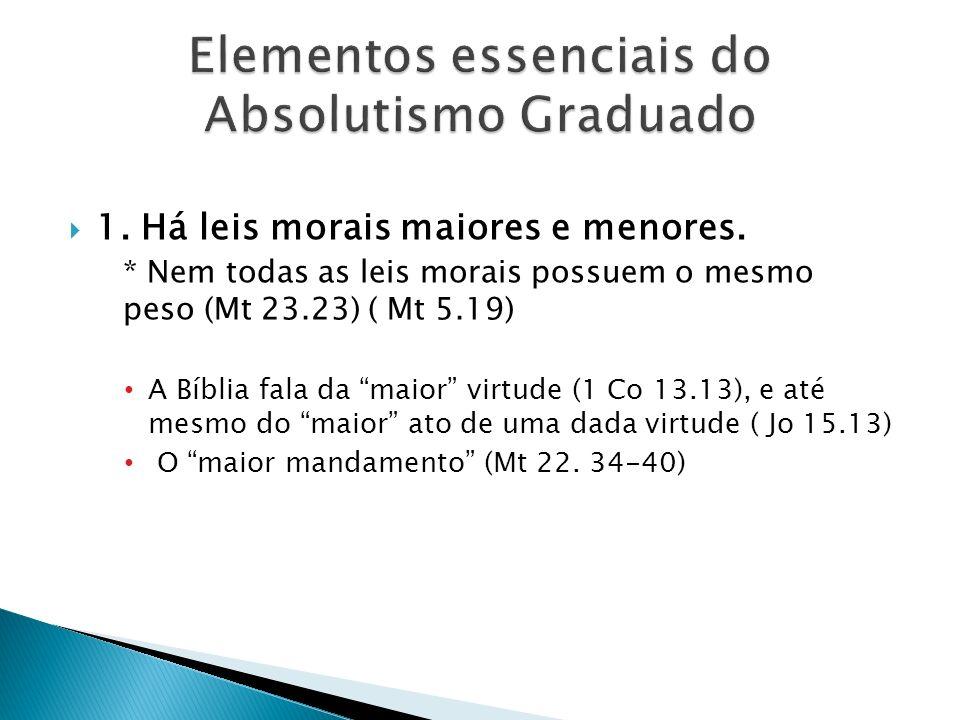 1. Há leis morais maiores e menores. * Nem todas as leis morais possuem o mesmo peso (Mt 23.23) ( Mt 5.19) A Bíblia fala da maior virtude (1 Co 13.13)
