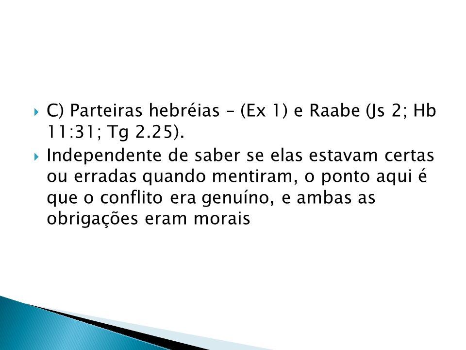 C) Parteiras hebréias – (Ex 1) e Raabe (Js 2; Hb 11:31; Tg 2.25). Independente de saber se elas estavam certas ou erradas quando mentiram, o ponto aqu