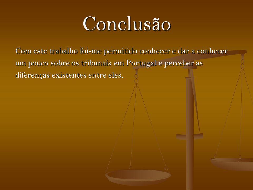 Conclusão Com este trabalho foi-me permitido conhecer e dar a conhecer um pouco sobre os tribunais em Portugal e perceber as diferenças existentes ent