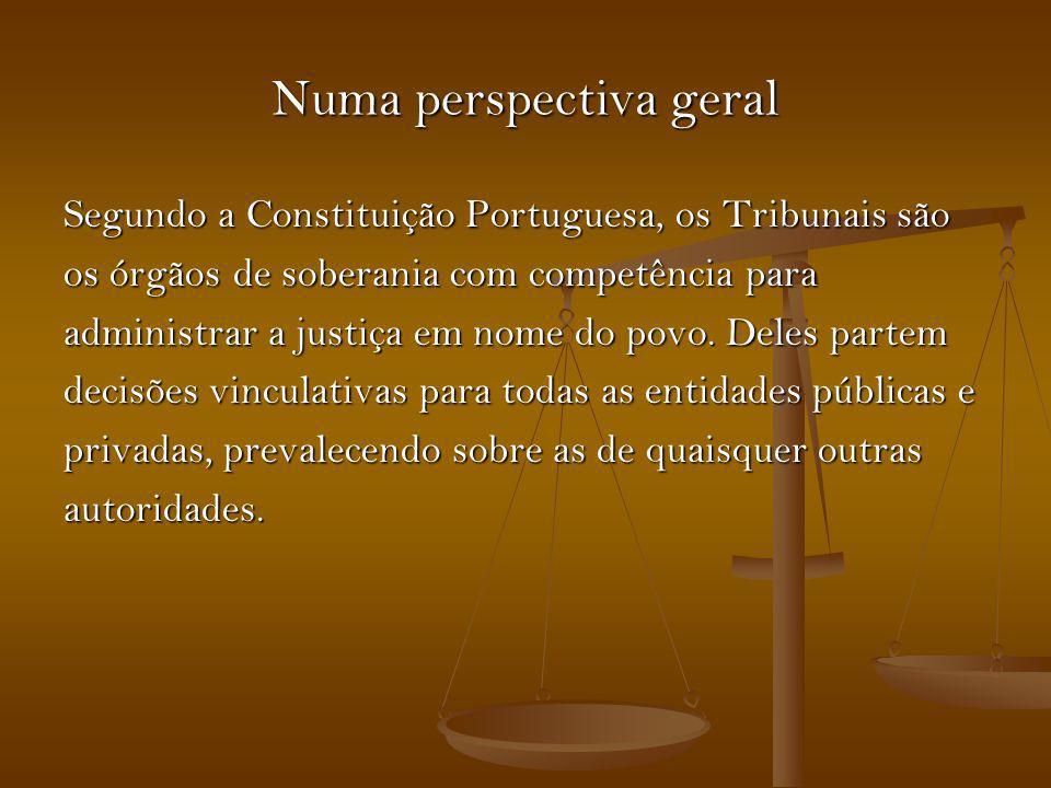 Numa perspectiva geral Segundo a Constituição Portuguesa, os Tribunais são os órgãos de soberania com competência para administrar a justiça em nome d