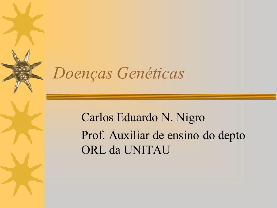 Doenças Genéticas Carlos Eduardo N. Nigro Prof. Auxiliar de ensino do depto ORL da UNITAU