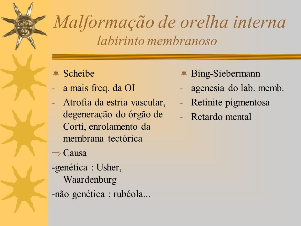 Malformação da orelha interna labirinto ósseo Mondini (do 58º ao 70 º dia IU) - cóclea com 1espira e meia - sem lâmina óssea das espiras apicais - ducto coclear dilatado - membrana basilar alargada - deformidade ou ausência dos canais semi – circulares - dilatação do saco endolinfático - QC :cça com audição flutuante, SN, uni ou bilateral, curva descendente que evolui para surdez Tto :drenagem do ducto endolinfático pode deter a progressão (W.