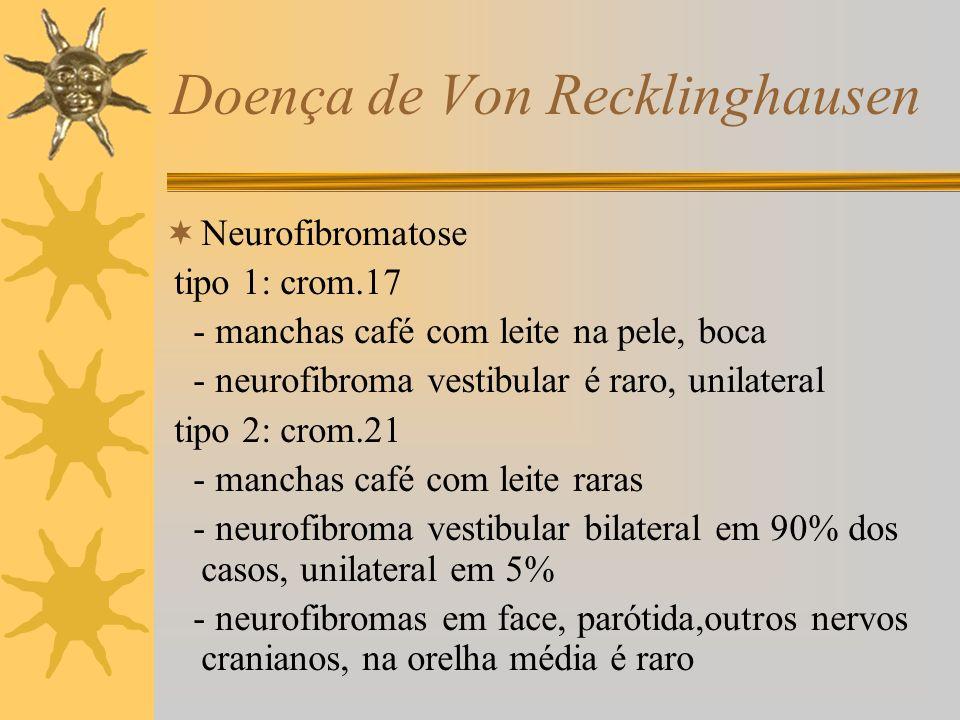 Doença de Von Recklinghausen Neurofibromatose tipo 1: crom.17 - manchas café com leite na pele, boca - neurofibroma vestibular é raro, unilateral tipo