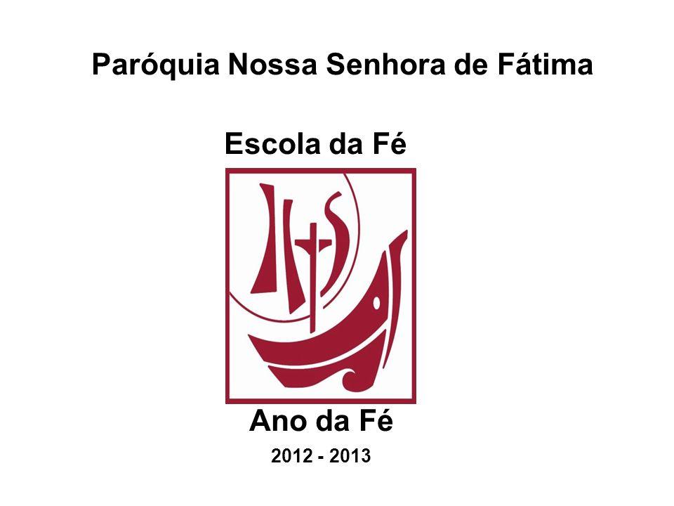 Paróquia Nossa Senhora de Fátima Escola da Fé Ano da Fé 2012 - 2013