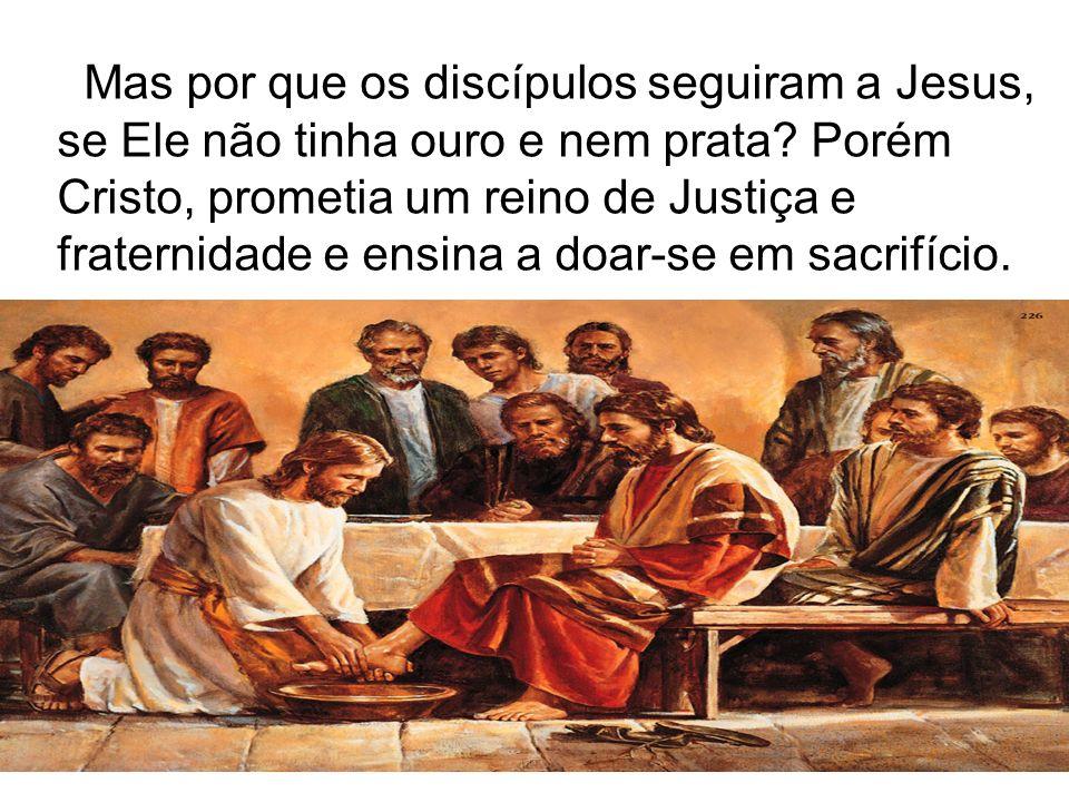 Mas por que os discípulos seguiram a Jesus, se Ele não tinha ouro e nem prata? Porém Cristo, prometia um reino de Justiça e fraternidade e ensina a do