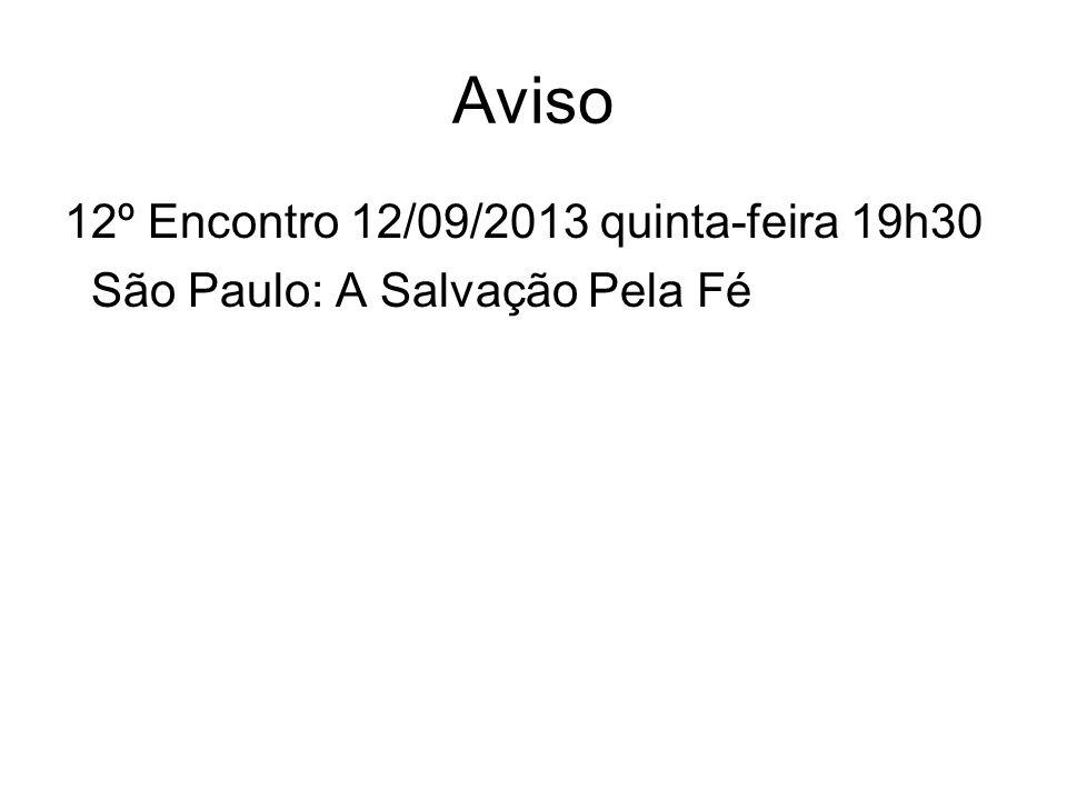 Aviso 12º Encontro 12/09/2013 quinta-feira 19h30 São Paulo: A Salvação Pela Fé