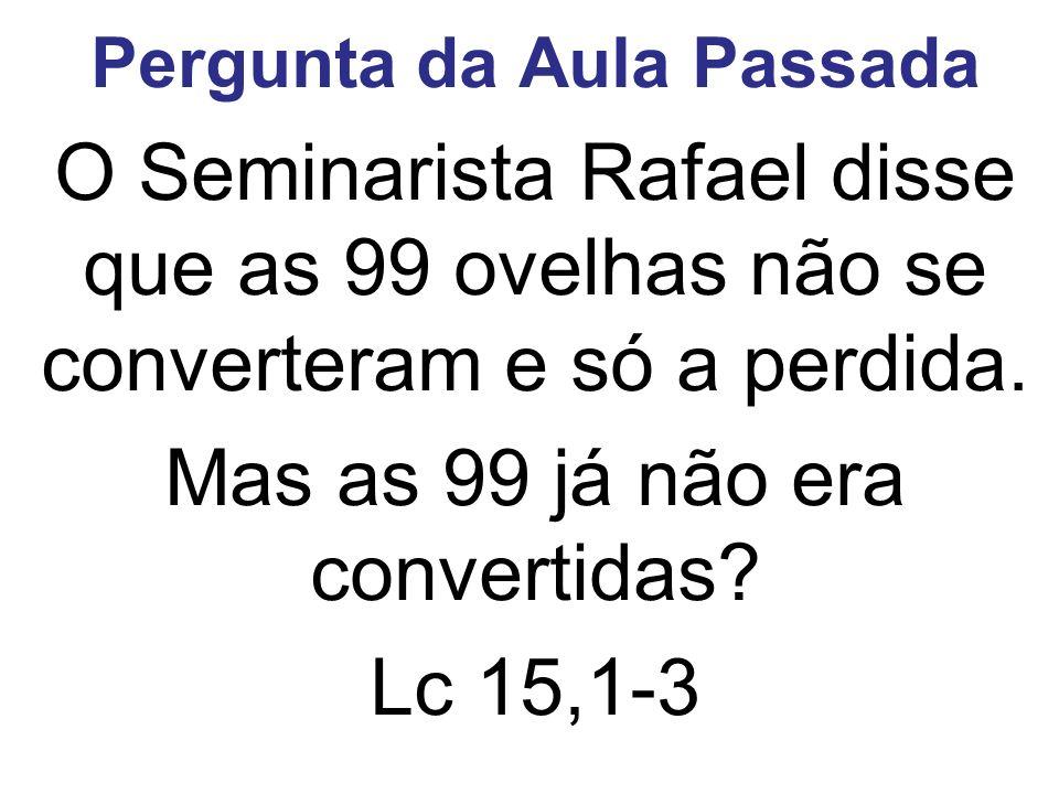 Pergunta da Aula Passada O Seminarista Rafael disse que as 99 ovelhas não se converteram e só a perdida. Mas as 99 já não era convertidas? Lc 15,1-3
