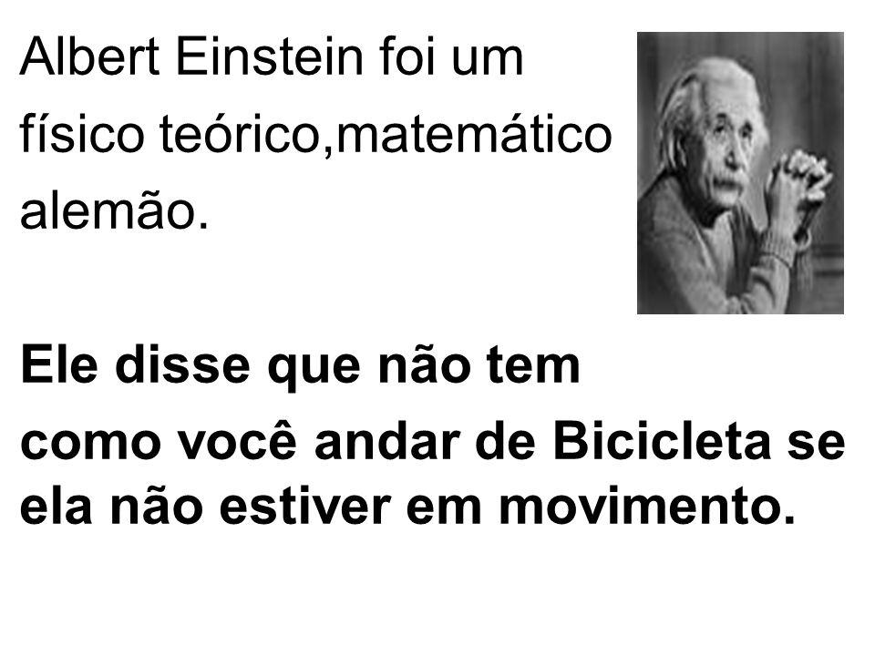 Albert Einstein foi um físico teórico,matemático alemão. Ele disse que não tem como você andar de Bicicleta se ela não estiver em movimento.