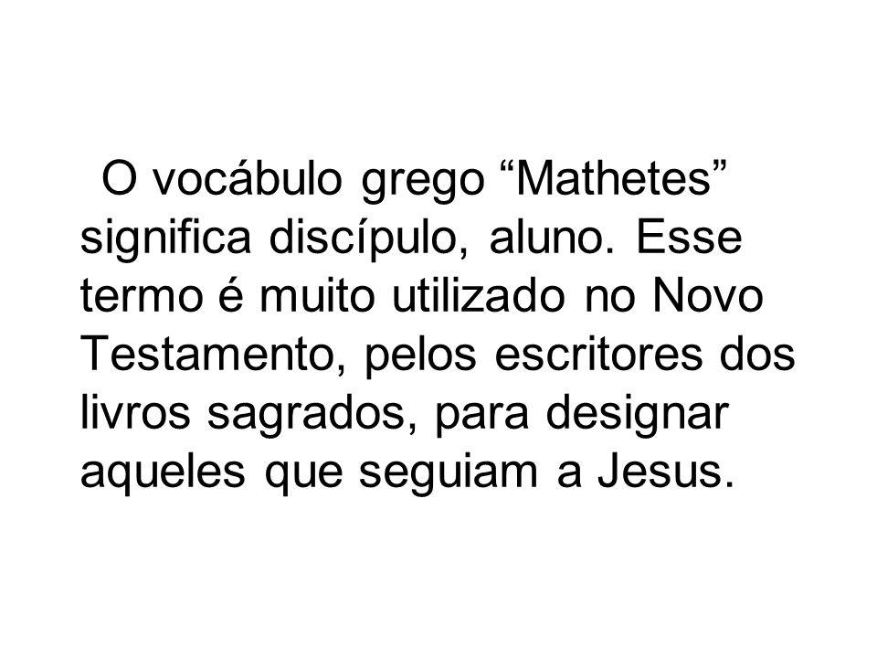 O vocábulo grego Mathetes significa discípulo, aluno. Esse termo é muito utilizado no Novo Testamento, pelos escritores dos livros sagrados, para desi