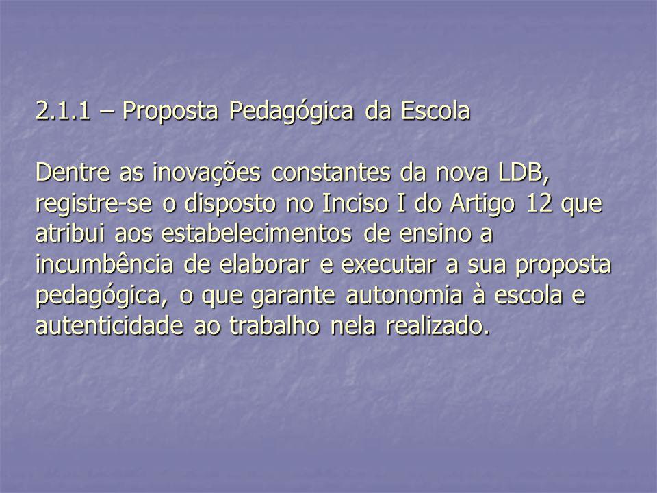 2.1.1 – Proposta Pedagógica da Escola Dentre as inovações constantes da nova LDB, registre-se o disposto no Inciso I do Artigo 12 que atribui aos esta