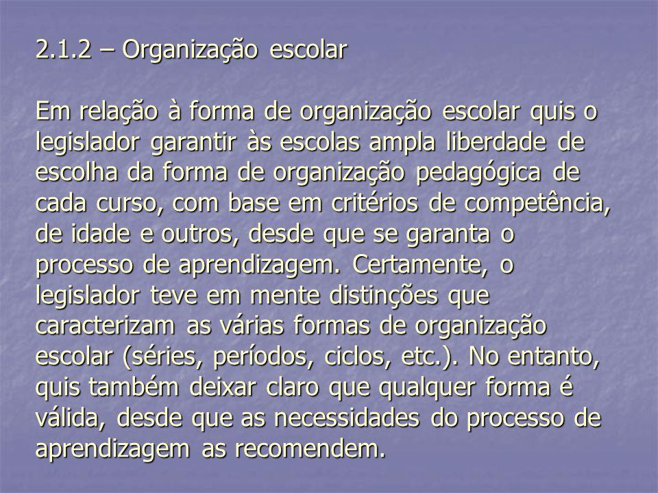 2.1.2 – Organização escolar Em relação à forma de organização escolar quis o legislador garantir às escolas ampla liberdade de escolha da forma de org